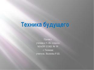 Техника будущего Проект ученика 3 «Б» класса МАОУ СОШ № 19 г.Тюмени учитель: