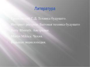 Литература Транковский С.Д. Техника будущего. Интернет ресурсы: Бытовая техни