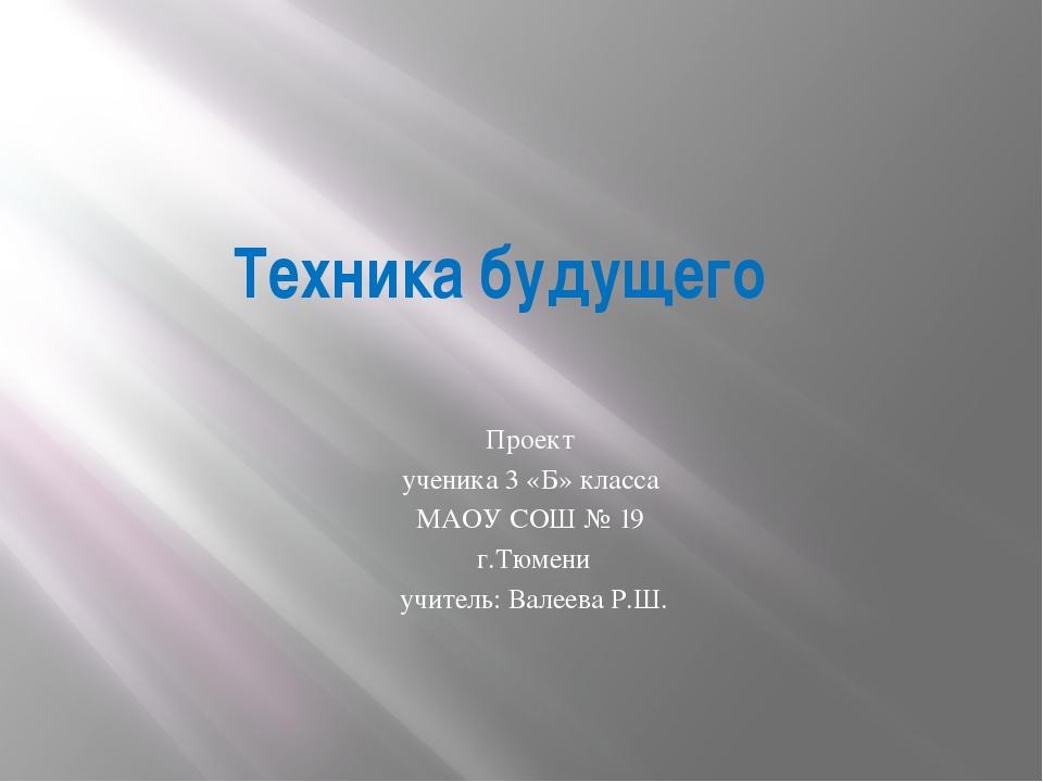 Техника будущего Проект ученика 3 «Б» класса МАОУ СОШ № 19 г.Тюмени учитель:...