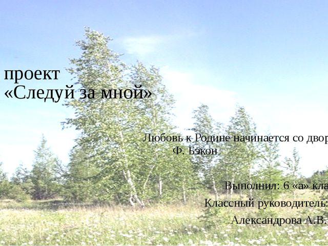 проект «Следуй за мной» Любовь к Родине начинается со двора. Ф. Бэкон...