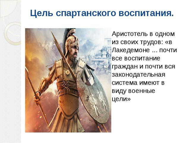 Цель спартанского воспитания. Аристотель в одном из своих трудов: «в Лакедемо...