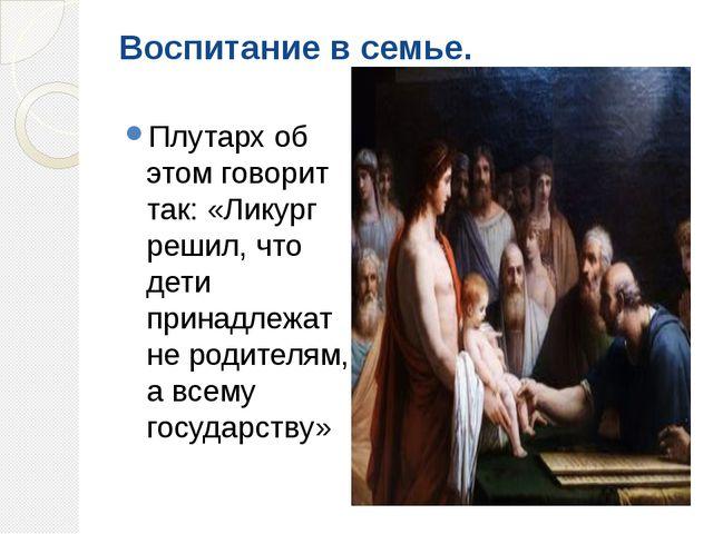 Воспитание в семье. Плутарх об этом говорит так: «Ликург решил, что дети прин...