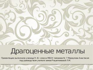 Драгоценные металлы Презентацию выполнила ученица 9 «Б» класса МБОУ гимназии