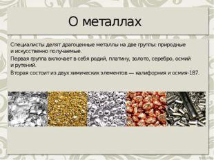 О металлах Специалисты делят драгоценные металлы надве группы: природные ии