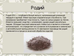 Родий Родий (Rh) — голубовато-белый металл, напоминающий алюминий, твердый и