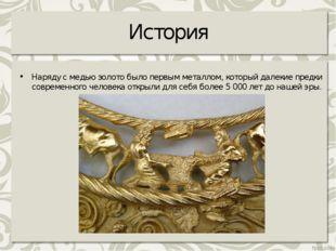 История Наряду с медью золото было первым металлом, который далекие предки со
