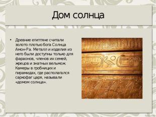 Дом солнца Древние египтяне считали золото плотью бога Солнца Амон-Ра. Металл