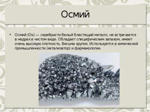 Осмий Осмий (Os) — серебристо-белый блестящий металл, невстречается внедрах