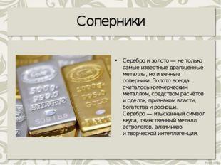 Соперники Серебро изолото— нетолько самые известные драгоценные металлы, н