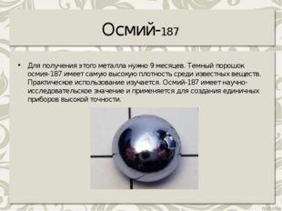 Осмий-187 Для получения этого металла нужно 9месяцев. Темный порошок осмия-1