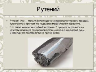 Рутений Рутений (Ru) — металл белого цвета с сероватым оттенком, твердый, туг