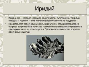 Иридий Иридий (Ir) — металл серовато-белого цвета, тугоплавкий, тяжелый, твер