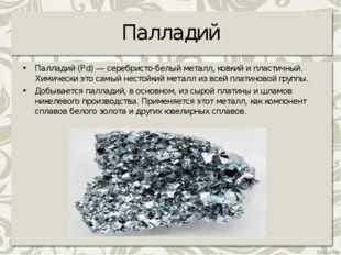 Палладий Палладий (Pd) — серебристо-белый металл, ковкий и пластичный. Химиче