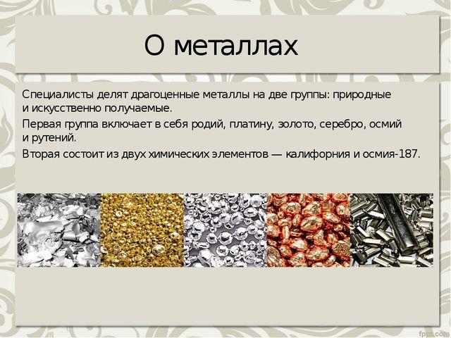 О металлах Специалисты делят драгоценные металлы надве группы: природные ии...