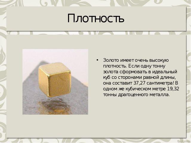 Плотность Золото имеет очень высокую плотность. Если одну тонну золота сформо...