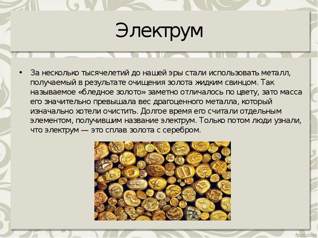 Электрум Занесколько тысячелетий донашей эры стали использовать металл, пол...