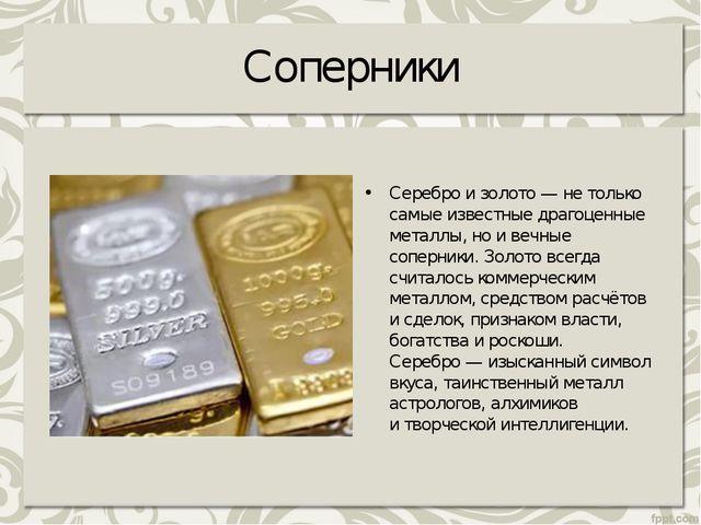 Соперники Серебро изолото— нетолько самые известные драгоценные металлы, н...