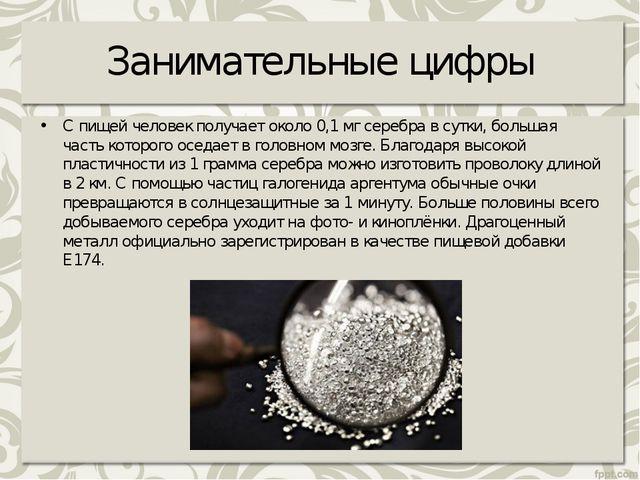 Занимательные цифры Спищей человек получает около 0,1мг серебра всутки, бо...