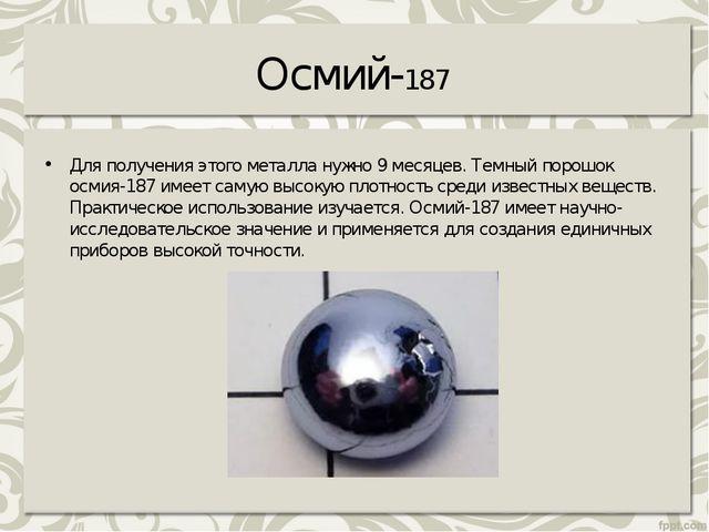 Осмий-187 Для получения этого металла нужно 9месяцев. Темный порошок осмия-1...