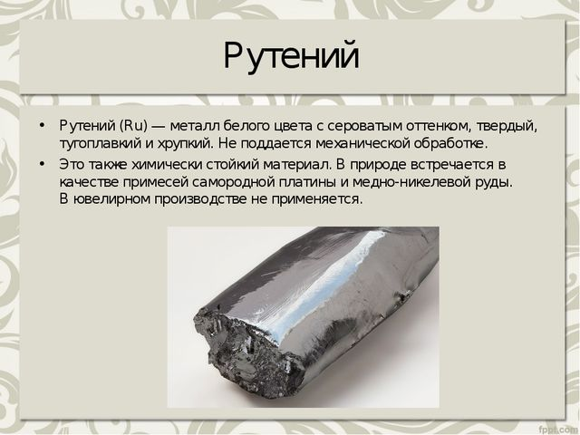 Рутений Рутений (Ru) — металл белого цвета с сероватым оттенком, твердый, туг...