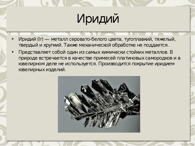 Иридий Иридий (Ir) — металл серовато-белого цвета, тугоплавкий, тяжелый, твер...