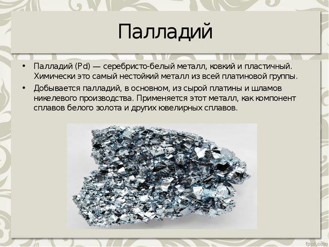 Палладий Палладий (Pd) — серебристо-белый металл, ковкий и пластичный. Химиче...