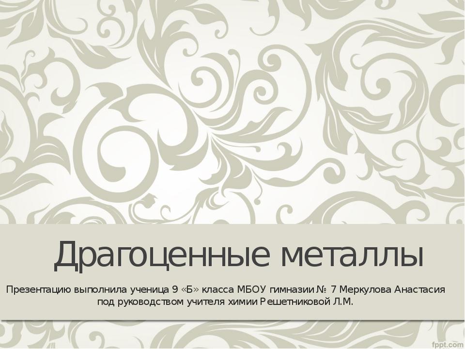 Драгоценные металлы Презентацию выполнила ученица 9 «Б» класса МБОУ гимназии...