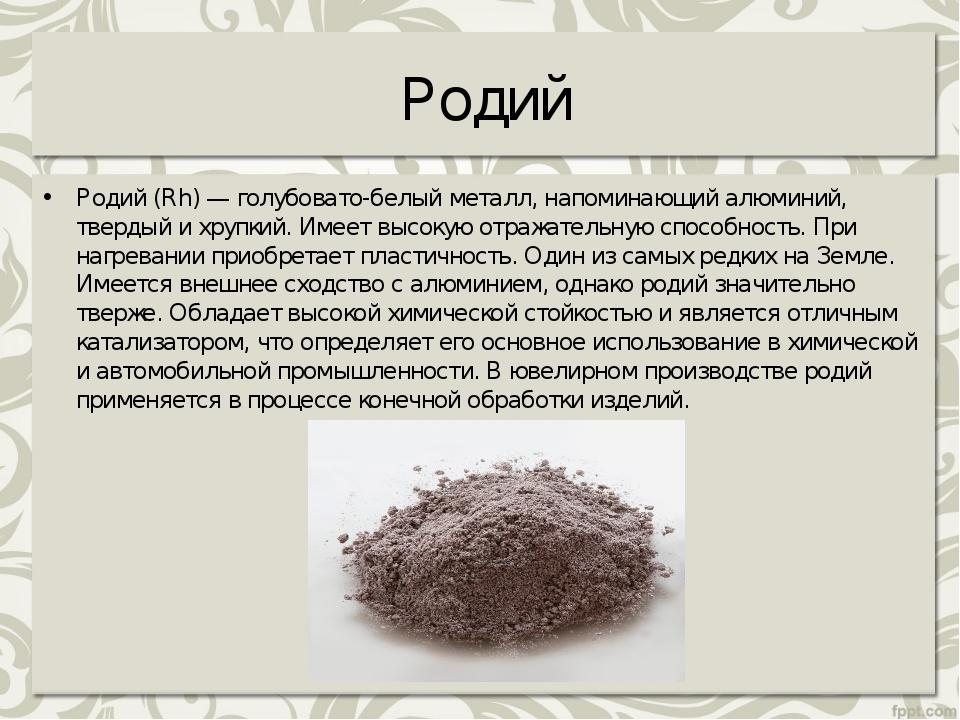 Родий Родий (Rh) — голубовато-белый металл, напоминающий алюминий, твердый и...