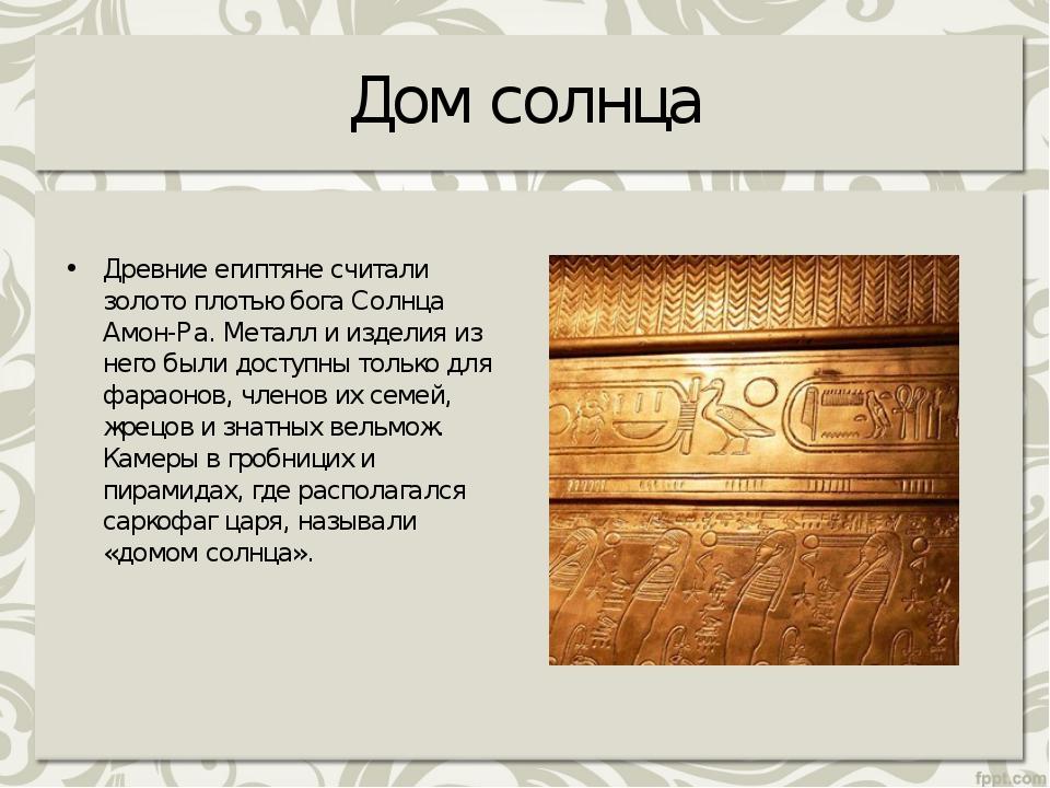 Дом солнца Древние египтяне считали золото плотью бога Солнца Амон-Ра. Металл...