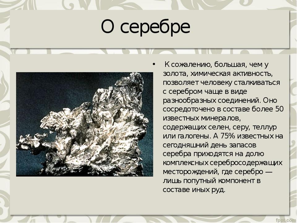 О серебре К сожалению, большая, чем у золота, химическая активность, позволя...