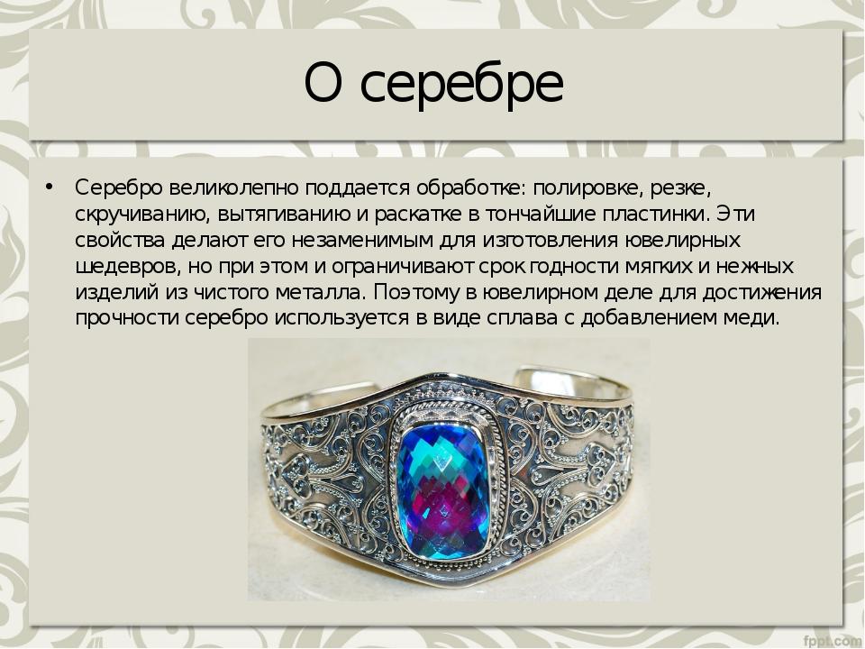 О серебре Серебро великолепно поддается обработке: полировке, резке, скручива...