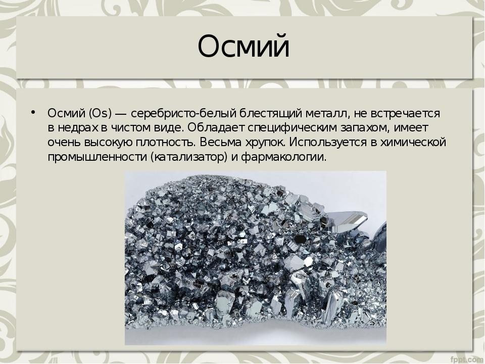 Осмий Осмий (Os) — серебристо-белый блестящий металл, невстречается внедрах...