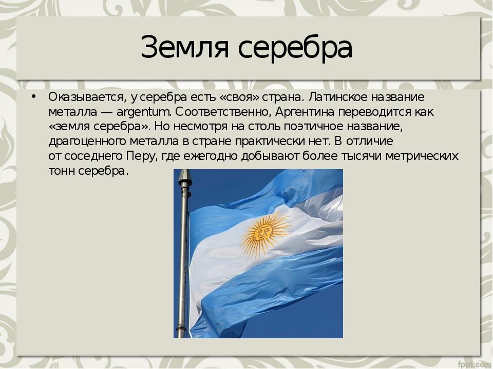 Земля серебра Оказывается, усеребра есть «своя» страна. Латинское название м...