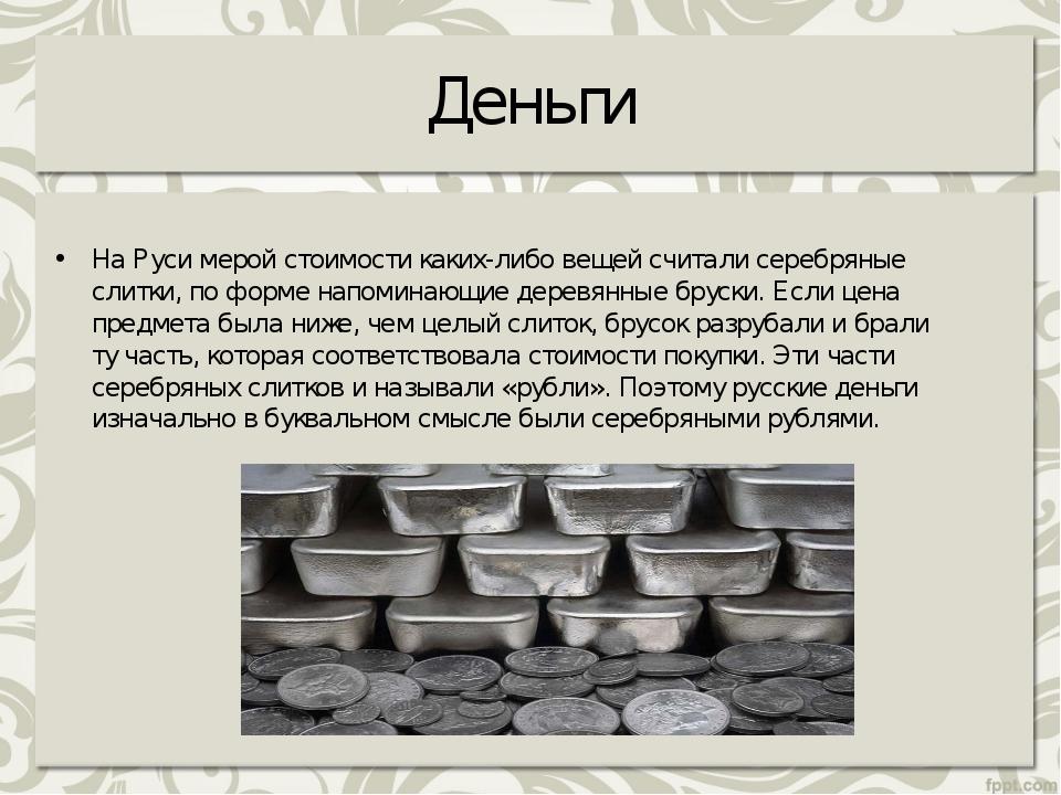 Деньги НаРуси мерой стоимости каких-либо вещей считали серебряные слитки, по...