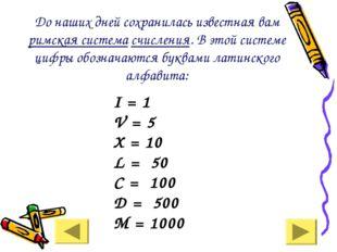 До наших дней сохранилась известная вам римская система счисления. В этой си