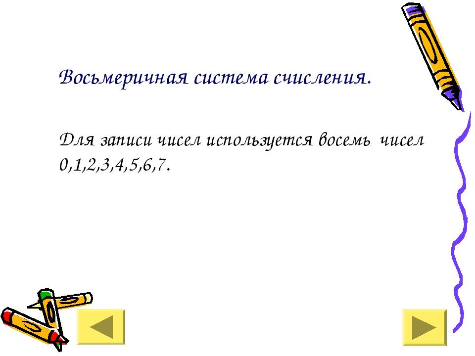 Восьмеричная система счисления. Для записи чисел используется восемь чисел 0...