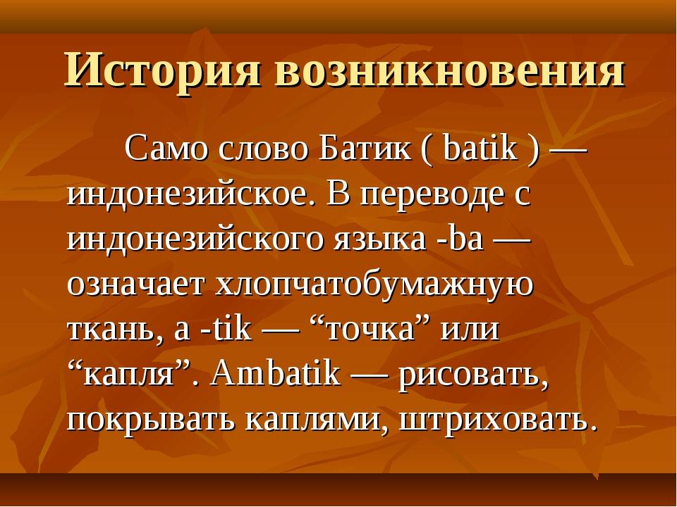 История возникновения Само слово Батик ( batik ) — индонезийское. В переводе...