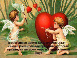 В настоящее время День влюбленных — самый романтичный праздник, который празд