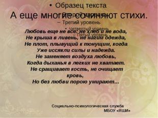 А еще многие сочиняют стихи. Любовь еще не все: не хлеб и не вода, Не крыша в