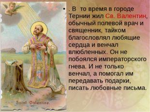 . В то время в городе Тернии жил Св. Валентин, обычный полевой врач и священ