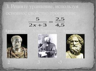 З. Решите уравнение, используя основное свойство пропорции: Аристотель Аль-Хо