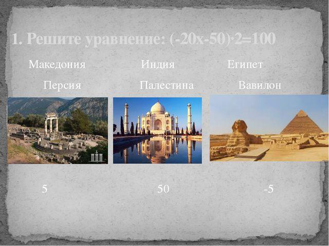 Македония Индия Египет Персия Палестина Вавилон 1. Решите уравнение: (-20х-5...