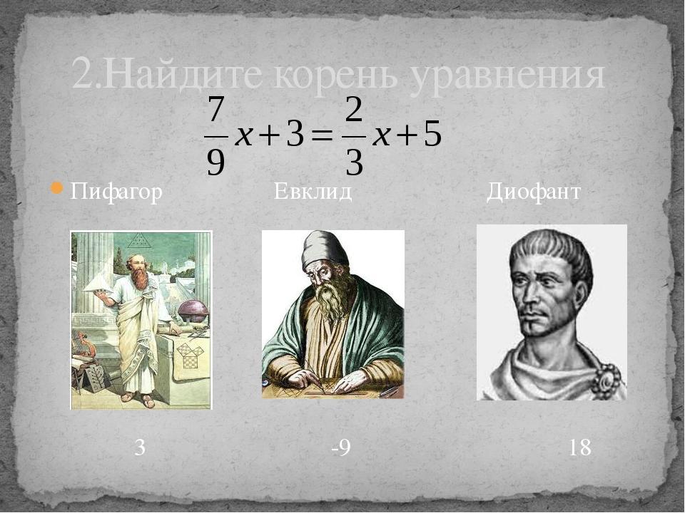 Пифагор Евклид Диофант 2.Найдите корень уравнения 3 -9 18