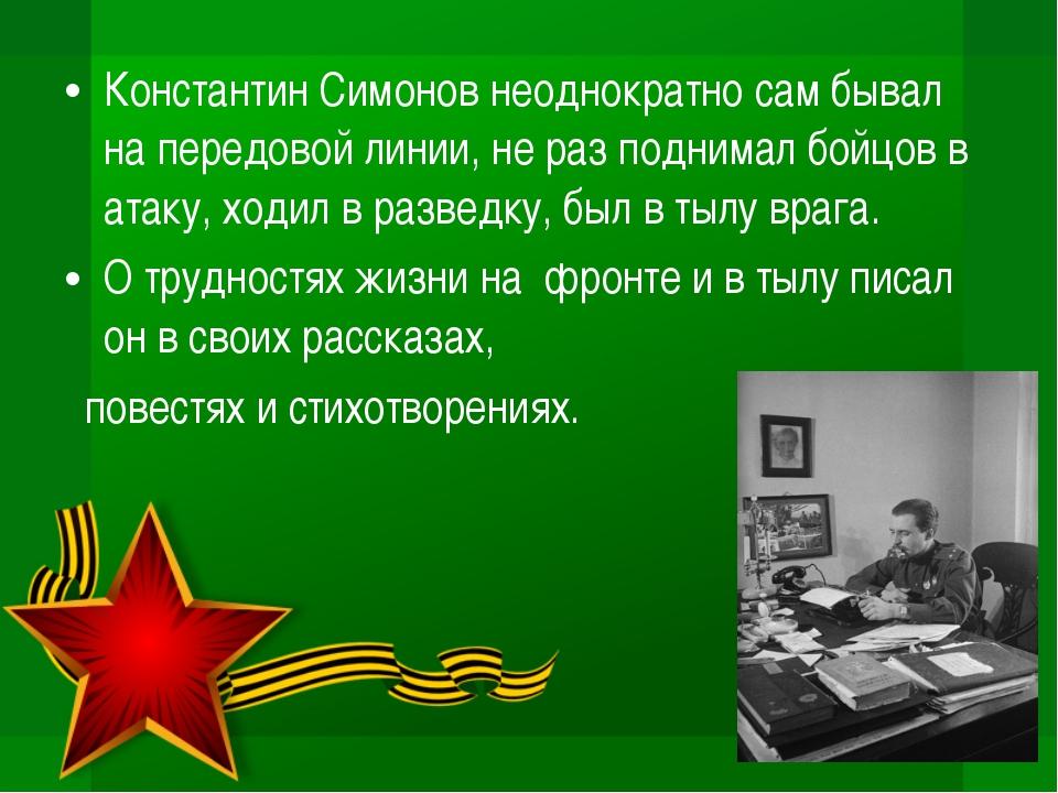 Константин Симонов неоднократно сам бывал на передовой линии, не раз поднимал...