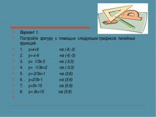 Вариант 1. Постройте фигуру с помощью следующих графиков линейных функц