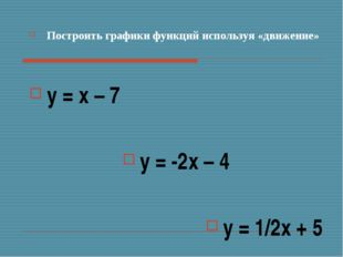 Построить графики функций используя «движение» у = х – 7 у = -2х – 4 у = 1/2х