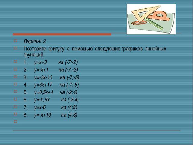 Вариант 2. Постройте фигуру с помощью следующих графиков линейных функц...