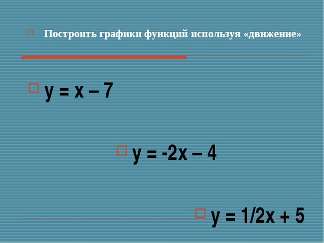 Построить графики функций используя «движение» у = х – 7 у = -2х – 4 у = 1/2х...
