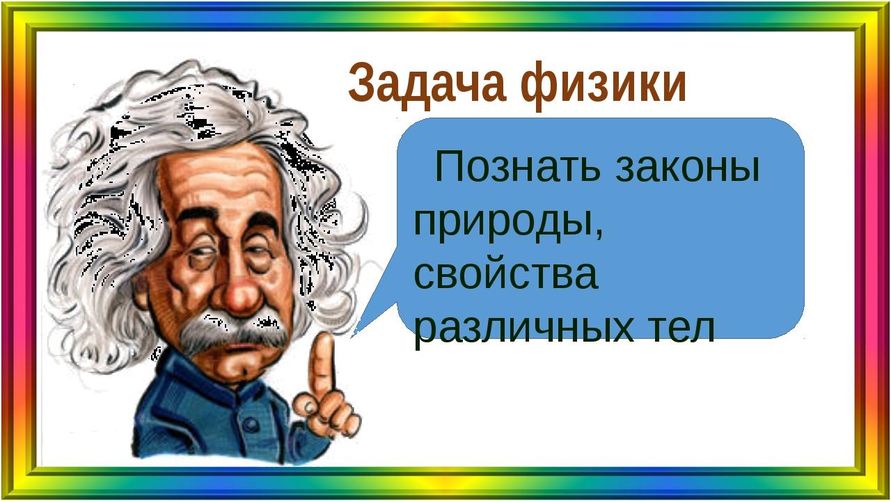 Задача физики Познать законы природы, свойства различных тел