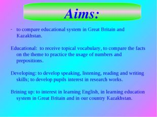 Aims: to compare educational system in Great Britain and Kazakhstan. Educatio